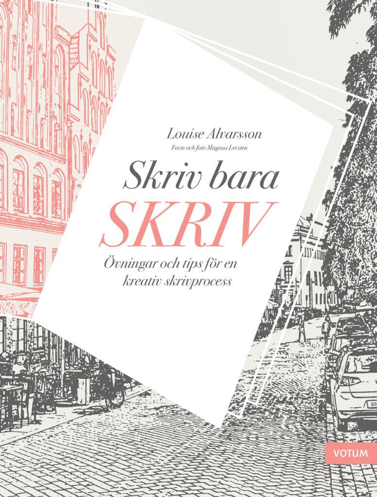 Skriv bara skriv Författare: Louise Alvarsson Grafisk form: Magnus Lersten